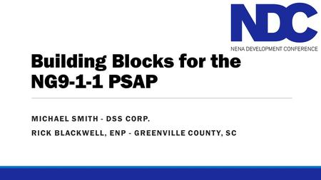 Building Blocks for the NG9-1-1 PSAP MICHAEL SMITH - DSS CORP. RICK BLACKWELL, ENP - GREENVILLE COUNTY, SC.