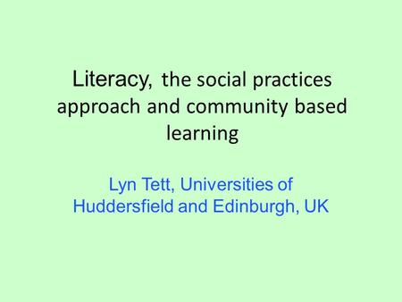 Literacy, the social practices approach and community based learning Lyn Tett, Universities of Huddersfield and Edinburgh, UK.