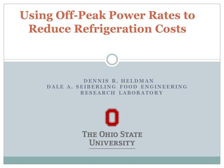 DENNIS R. HELDMAN DALE A. SEIBERLING FOOD ENGINEERING RESEARCH LABORATORY Using Off-Peak Power Rates to Reduce Refrigeration Costs.
