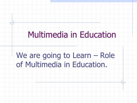 Multimedia in Education We are going to Learn – Role of Multimedia in Education.