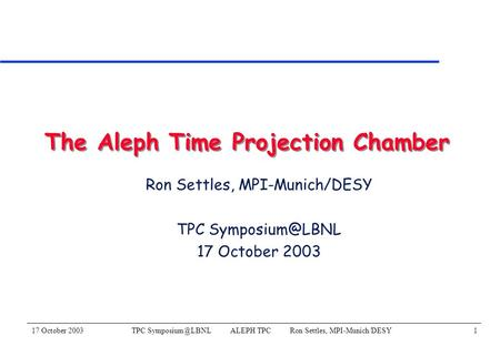 17 October 2003TPC ALEPH TPC Ron Settles, MPI-Munich/DESY1 The Aleph Time Projection Chamber Ron Settles, MPI-Munich/DESY TPC