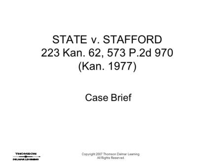 Copyright 2007 Thomson Delmar Learning. All Rights Reserved. STATE v. STAFFORD 223 Kan. 62, 573 P.2d 970 (Kan. 1977) Case Brief.