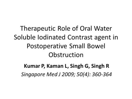 Therapeutic Role of Oral Water Soluble Iodinated Contrast agent in Postoperative Small Bowel Obstruction Kumar P, Kaman L, Singh G, Singh R Singapore Med.