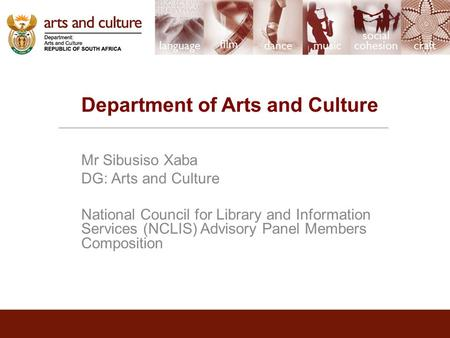 Department of Arts and Culture Mr Sibusiso Xaba DG: Arts and Culture National Council for Library and Information Services (NCLIS) Advisory Panel Members.