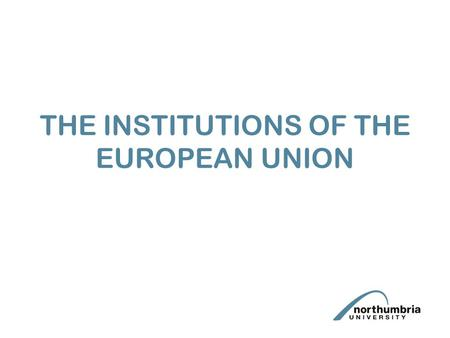 THE INSTITUTIONS OF THE EUROPEAN UNION. Aims Need to understand the respective, composition, roles and powers of the institutions in relation to: (a)