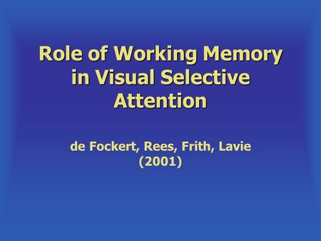 Role of Working Memory in Visual Selective Attention de Fockert, Rees, Frith, Lavie (2001)