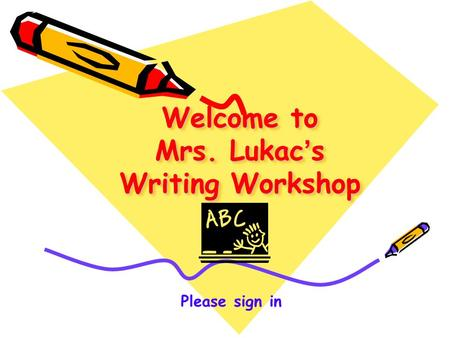 Welcome to Mrs. Lukac ' s Writing Workshop Please sign in.