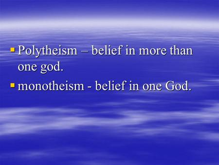  Polytheism – belief in more than one god.  monotheism - belief in one God.
