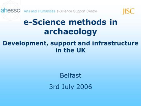 Arts and Humanities e-Science Support Centre e-Science methods in archaeology Development, support and infrastructure in the UK Belfast 3rd July 2006.