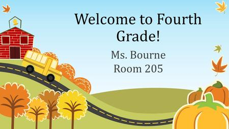 Welcome to Fourth Grade! Ms. Bourne Room 205. Begin with the End in Mind: Learn About Our Class The teacher Class goals Behavior Management Subjects Homework.