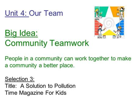 Unit 4: Our Team Big Idea: Community Teamwork People in a community can work together to make a community a better place. Selection 3: Title: A Solution.
