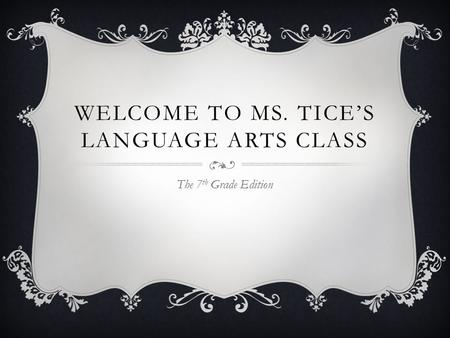 WELCOME TO MS. TICE'S LANGUAGE ARTS CLASS The 7 th Grade Edition.