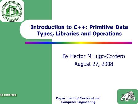 Department of Electrical and Computer Engineering Introduction to C++: Primitive Data Types, Libraries and Operations By Hector M Lugo-Cordero August 27,