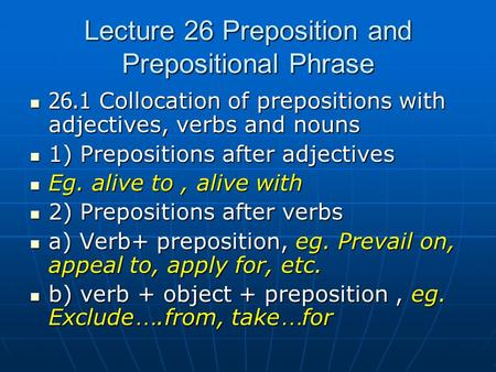 Lecture 26 Preposition and Prepositional Phrase 26.1 Collocation of prepositions with adjectives, verbs and nouns 26.1 Collocation of prepositions with.