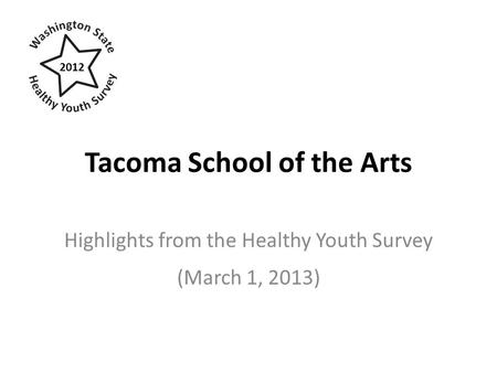 Tacoma School of the Arts Highlights from the Healthy Youth Survey (March 1, 2013) 2012.