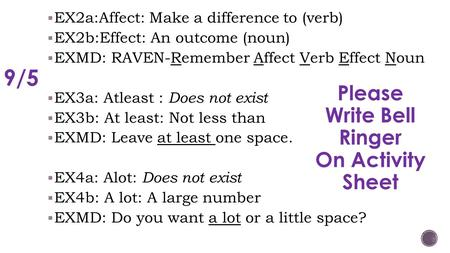  EX2a:Affect: Make a difference to (verb)  EX2b:Effect: An outcome (noun)  EXMD: RAVEN-Remember Affect Verb Effect Noun  EX3a: Atleast : Does not exist.