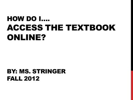 HOW DO I…. ACCESS THE TEXTBOOK ONLINE? BY: MS. STRINGER FALL 2012.