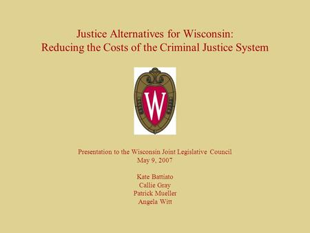Justice Alternatives for Wisconsin: Reducing the Costs of the Criminal Justice System Presentation to the Wisconsin Joint Legislative Council May 9, 2007.