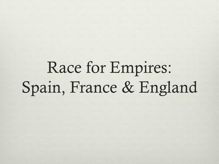 Race for Empires: Spain, France & England Cortes sent to present-day Mexico in 1519 Aztec ruled by Moctezuma II Aztec had several million people - wealthy.