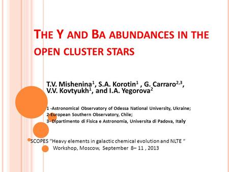 T HE Y AND B A ABUNDANCES IN THE OPEN CLUSTER STARS T.V. Mishenina 1, S.A. Korotin 1, G. Carraro 2,3, V.V. Kovtyukh 1, and I.A. Yegorova 2 1 -Astronomical.