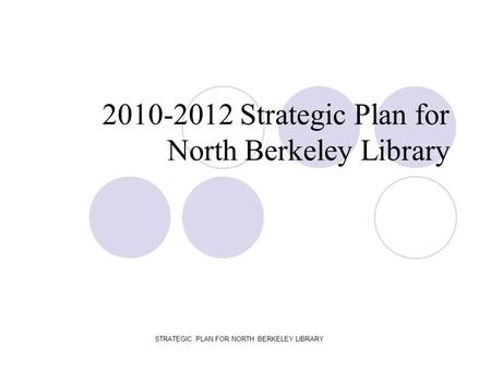 STRATEGIC PLAN FOR NORTH BERKELEY LIBRARY 2010-2012 Strategic Plan for North Berkeley Library.