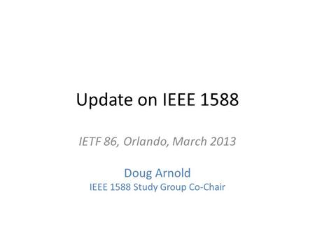 Update on IEEE 1588 IETF 86, Orlando, March 2013 Doug Arnold IEEE 1588 Study Group Co-Chair.