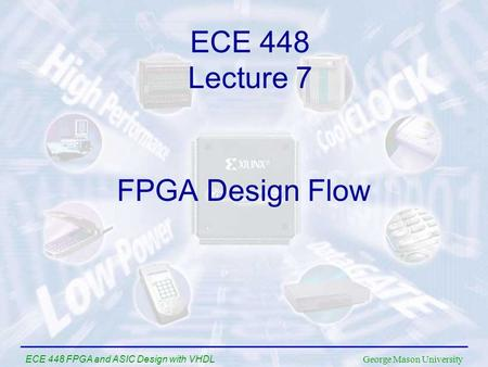 George Mason University ECE 448 FPGA and ASIC Design with VHDL FPGA Design Flow ECE 448 Lecture 7.
