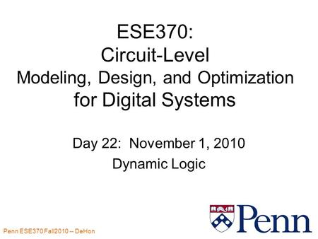 Penn ESE370 Fall2010 -- DeHon 1 ESE370: Circuit-Level Modeling, Design, and Optimization for Digital Systems Day 22: November 1, 2010 Dynamic Logic.