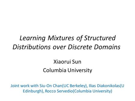 Learning Mixtures of Structured Distributions over Discrete Domains Xiaorui Sun Columbia University Joint work with Siu-On Chan(UC Berkeley), Ilias Diakonikolas(U.