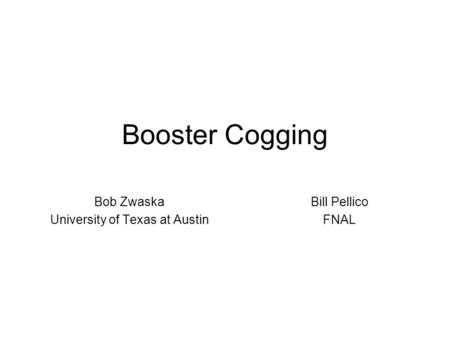 Booster Cogging Bob Zwaska University of Texas at Austin Bill Pellico FNAL.