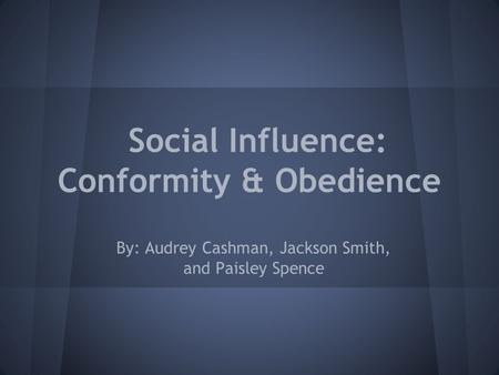 Social Influence: Conformity & Obedience By: Audrey Cashman, Jackson Smith, and Paisley Spence.