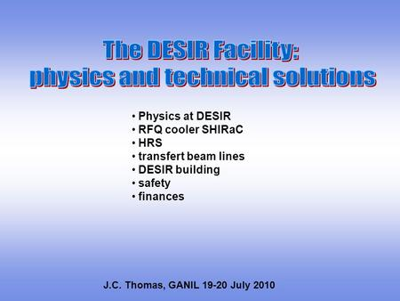 Physics at DESIR RFQ cooler SHIRaC HRS transfert beam lines DESIR building safety finances J.C. Thomas, GANIL 19-20 July 2010.