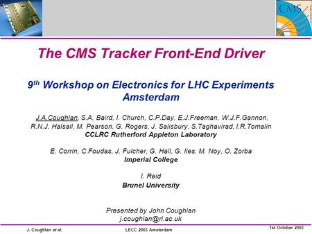 J. Coughlan et al. 1st October 2003 LECC 2003 Amsterdam The CMS Tracker Front-End Driver 9 th Workshop on Electronics for LHC Experiments Amsterdam J.A.Coughlan,