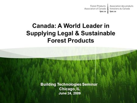 1 Building Technologies Seminar Chicago, IL June 24, 2009 Canada: A World Leader in Supplying Legal & Sustainable Forest Products.