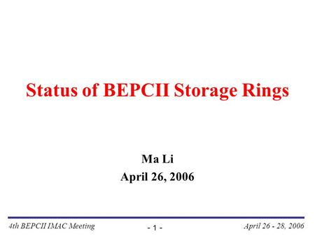 4th BEPCII IMAC Meeting - 1 - April 26 - 28, 2006 Status of BEPCII Storage Rings Ma Li April 26, 2006.