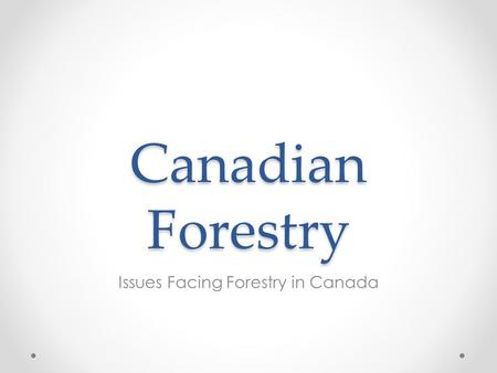 Canadian Forestry Issues Facing Forestry in Canada.