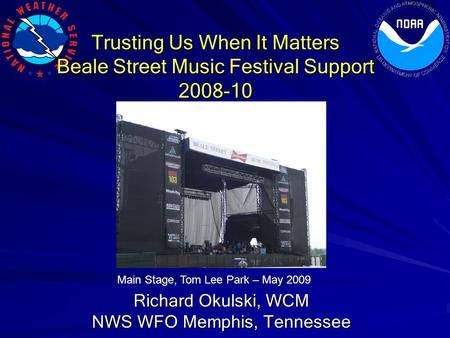 Trusting Us When It Matters Beale Street Music Festival Support 2008-10 Richard Okulski, WCM NWS WFO Memphis, Tennessee Main Stage, Tom Lee Park – May.