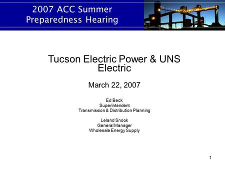 1 2007 ACC Summer Preparedness Hearing Tucson Electric Power & UNS Electric March 22, 2007 Ed Beck Superintendent Transmission & Distribution Planning.