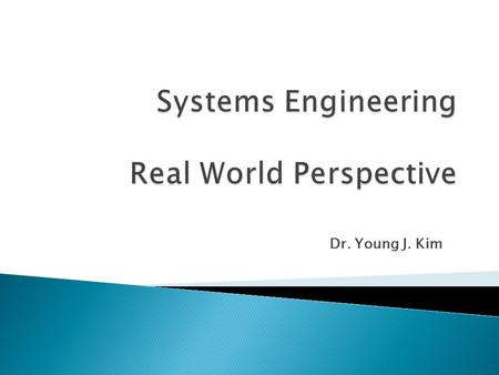 "Dr. Young J. Kim.  INCOSE Definition (www.incose.org) ◦ ""An interdisciplinary approach & means to enable the realization of successful systems. It focuses."