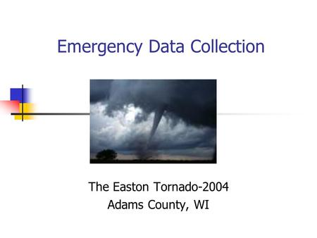 Emergency Data Collection The Easton Tornado-2004 Adams County, WI.