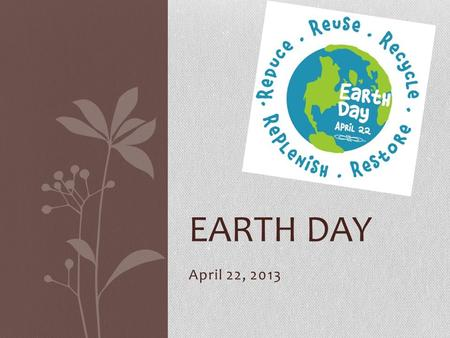 April 22, 2013 EARTH DAY. History 1969 Senator Gaylord Nelson announces the idea for Earth Day, a large-scale, grassroots demonstration against the degradation.