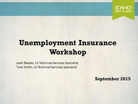Unemployment Insurance Workshop September 2015 Leah Reeder, UI Technical Services Specialist Tyler Smith, UI Technical Services Specialist.