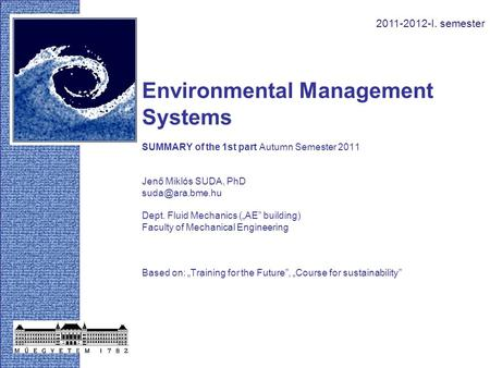 "Environmental Management Systems SUMMARY of the 1st part Autumn Semester 2011 Jenő Miklós SUDA, PhD Dept. Fluid Mechanics (""AE"" building)"
