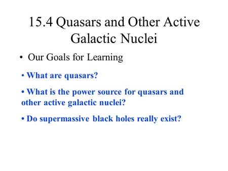15.4 Quasars and Other Active Galactic Nuclei Our Goals for Learning What are quasars? What is the power source for quasars and other active galactic nuclei?