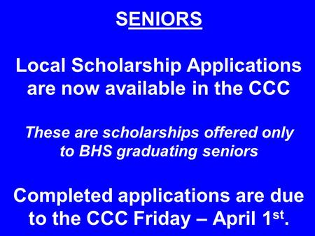 SENIORS Local Scholarship Applications are now available in the CCC These are scholarships offered only to BHS graduating seniors Completed applications.