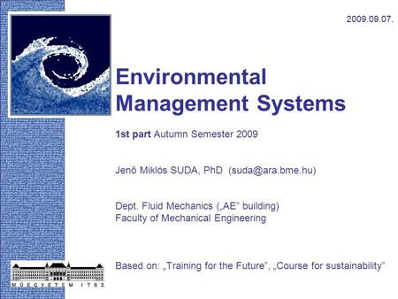 "Environmental Management Systems 1st part Autumn Semester 2009 Jenő Miklós SUDA, PhD Dept. Fluid Mechanics (""AE"" building) Faculty of."