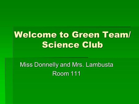 Welcome to Green Team/ Science Club Miss Donnelly and Mrs. Lambusta Room 111.
