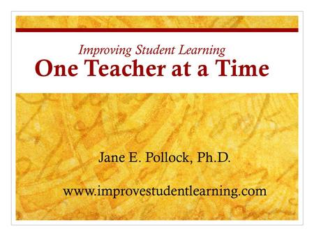 Improving Student Learning One Teacher at a Time Jane E. Pollock, Ph.D. www.improvestudentlearning.com.
