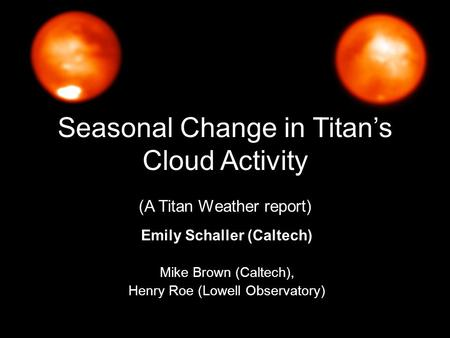 Seasonal Change in Titan's Cloud Activity (A Titan Weather report) Emily Schaller (Caltech) Mike Brown (Caltech), Henry Roe (Lowell Observatory)