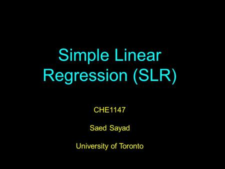 Simple Linear Regression (SLR) CHE1147 Saed Sayad University of Toronto.